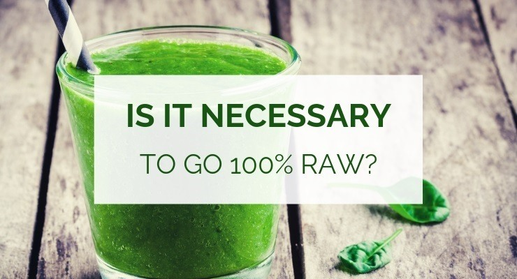 Is it necessary to go 100% raw